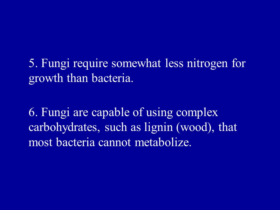 5. Fungi require somewhat less nitrogen for growth than bacteria.