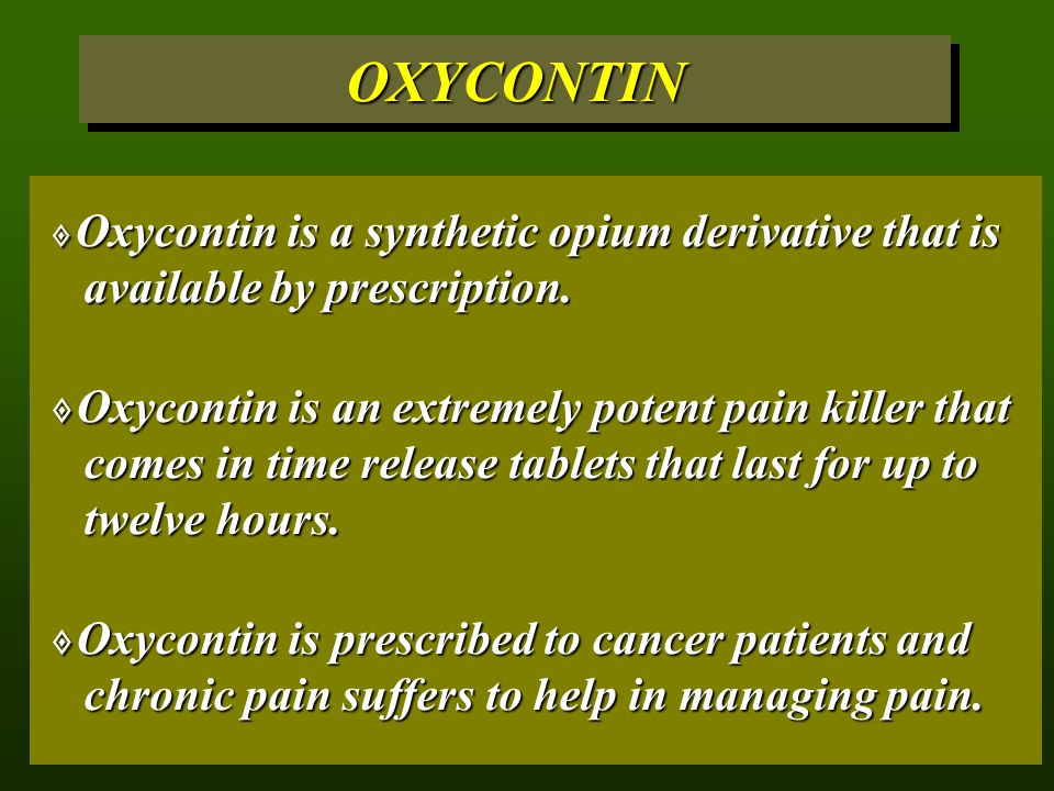 OXYCONTIN Oxycontin is a synthetic opium derivative that is available by prescription.