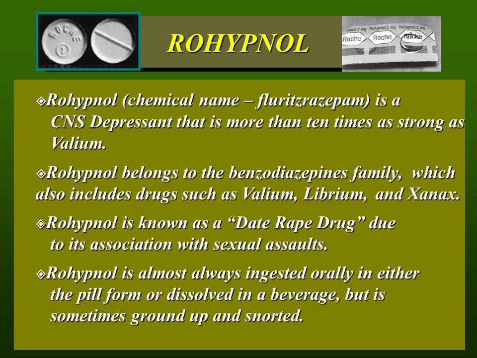 ROHYPNOL Rohypnol (chemical name – fluritzrazepam) is a CNS Depressant that is more than ten times as strong as Valium.
