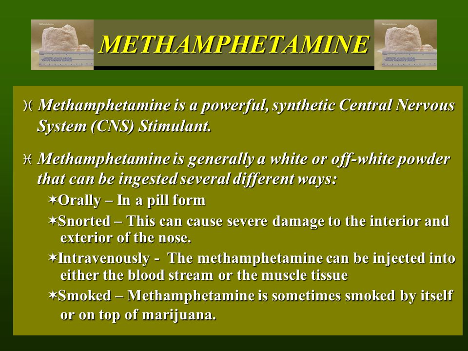 METHAMPHETAMINE Methamphetamine is a powerful, synthetic Central Nervous System (CNS) Stimulant.