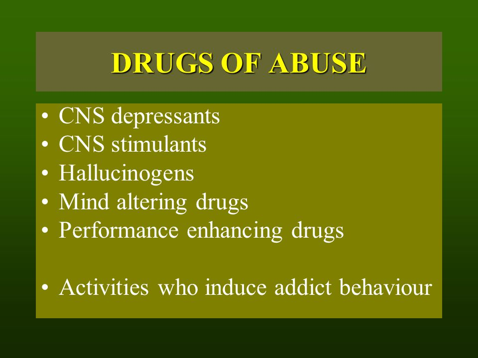 DRUGS OF ABUSE CNS depressants CNS stimulants Hallucinogens