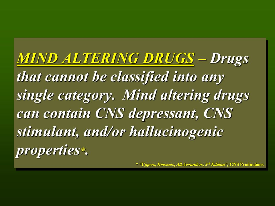 MIND ALTERING DRUGS – Drugs that cannot be classified into any single category. Mind altering drugs can contain CNS depressant, CNS stimulant, and/or hallucinogenic properties*.