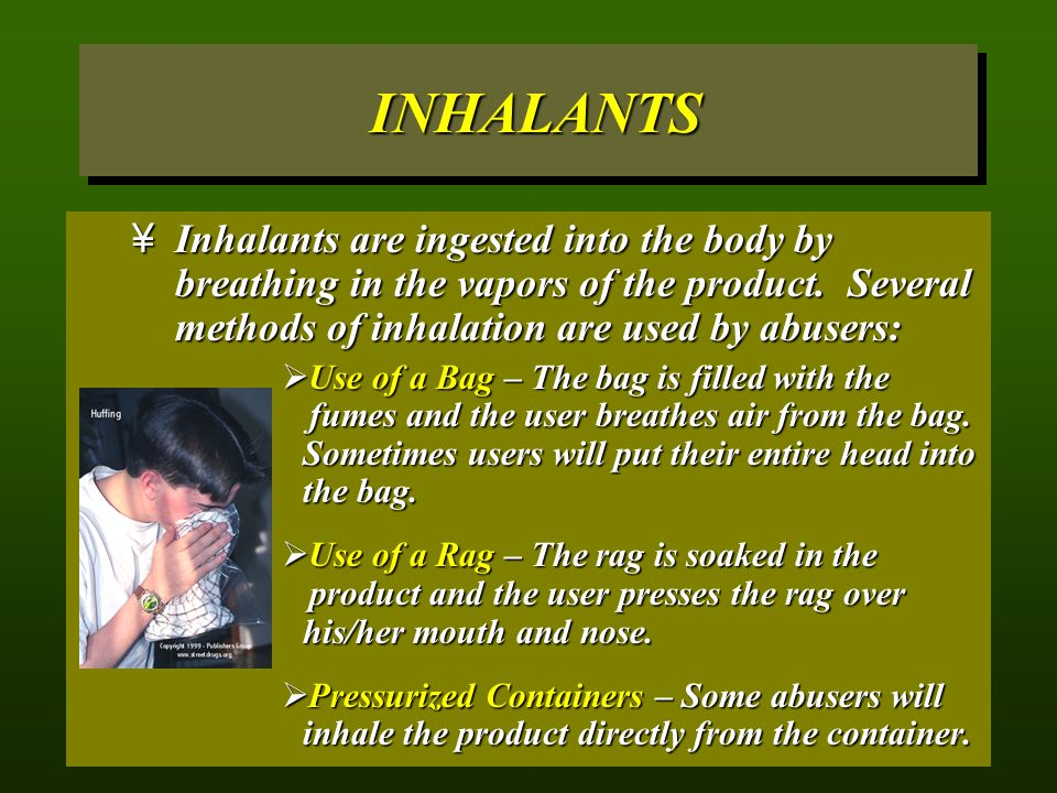 INHALANTS Inhalants are ingested into the body by breathing in the vapors of the product. Several methods of inhalation are used by abusers:
