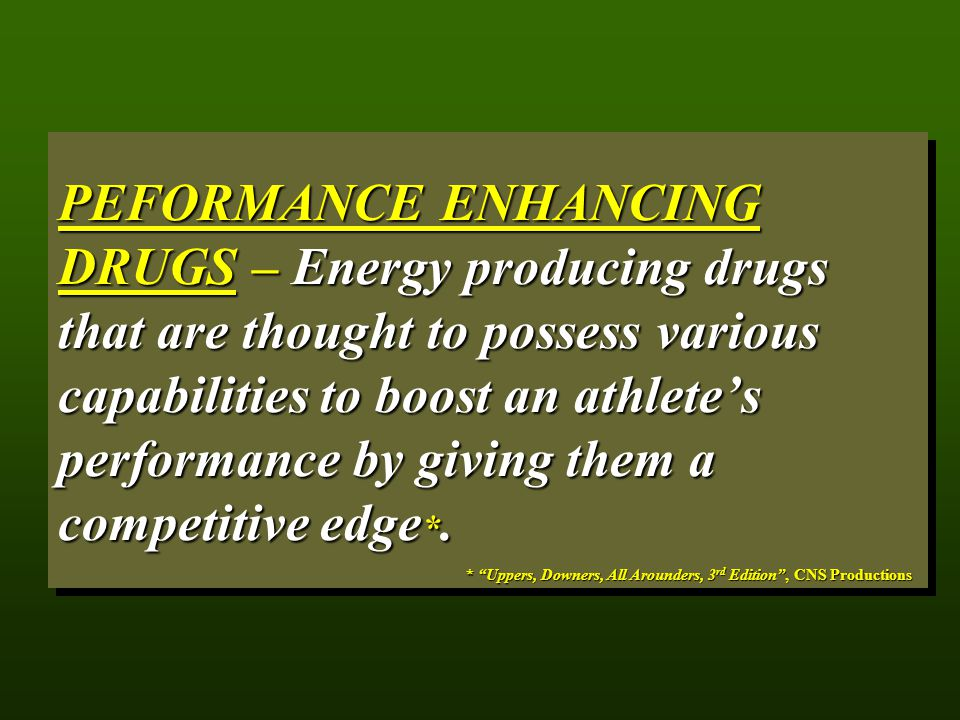 PEFORMANCE ENHANCING DRUGS – Energy producing drugs that are thought to possess various capabilities to boost an athlete's performance by giving them a competitive edge*.