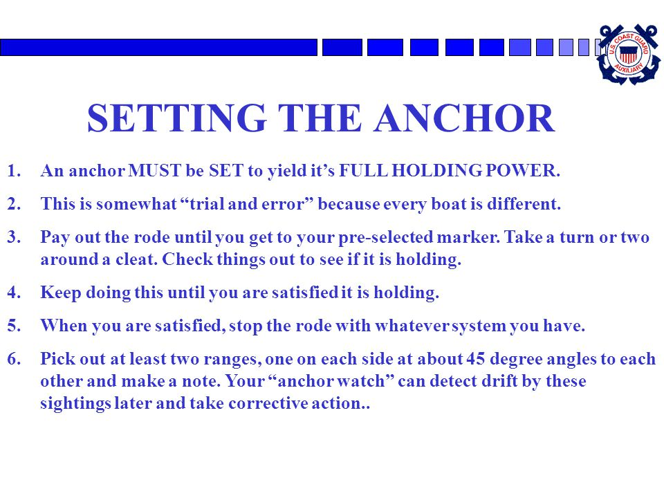 SETTING THE ANCHOR An anchor MUST be SET to yield it's FULL HOLDING POWER. This is somewhat trial and error because every boat is different.