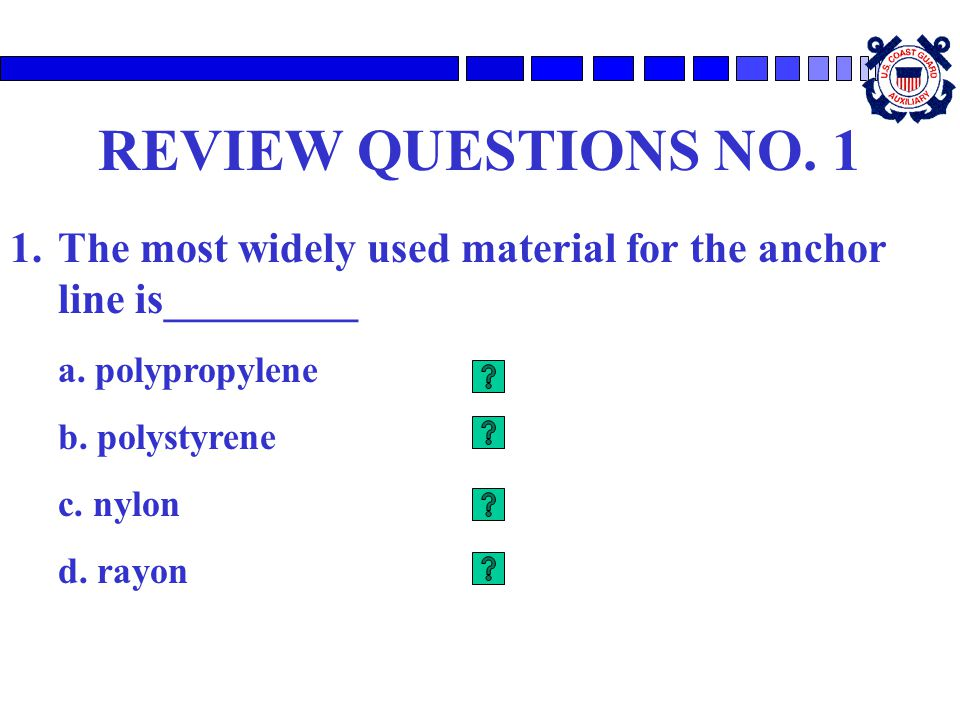 REVIEW QUESTIONS NO. 1 The most widely used material for the anchor line is_________. a. polypropylene.