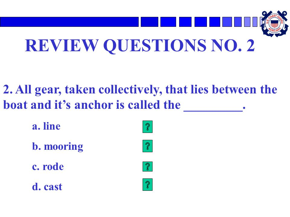 REVIEW QUESTIONS NO. 2 2. All gear, taken collectively, that lies between the boat and it's anchor is called the _________.