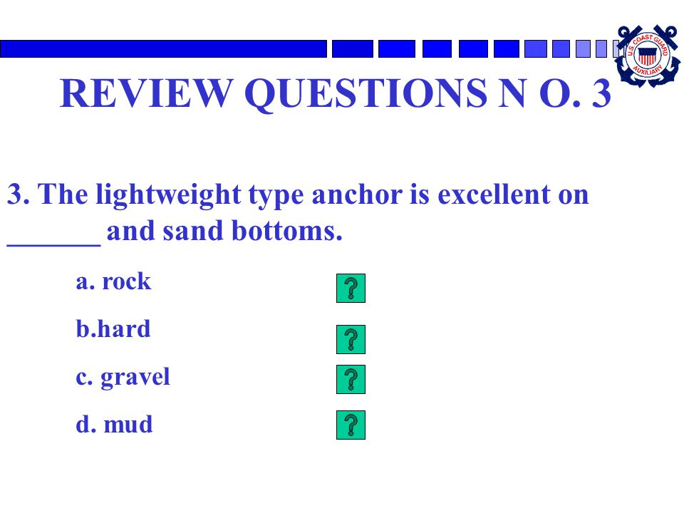 REVIEW QUESTIONS N O. 3 3. The lightweight type anchor is excellent on ______ and sand bottoms. a. rock.