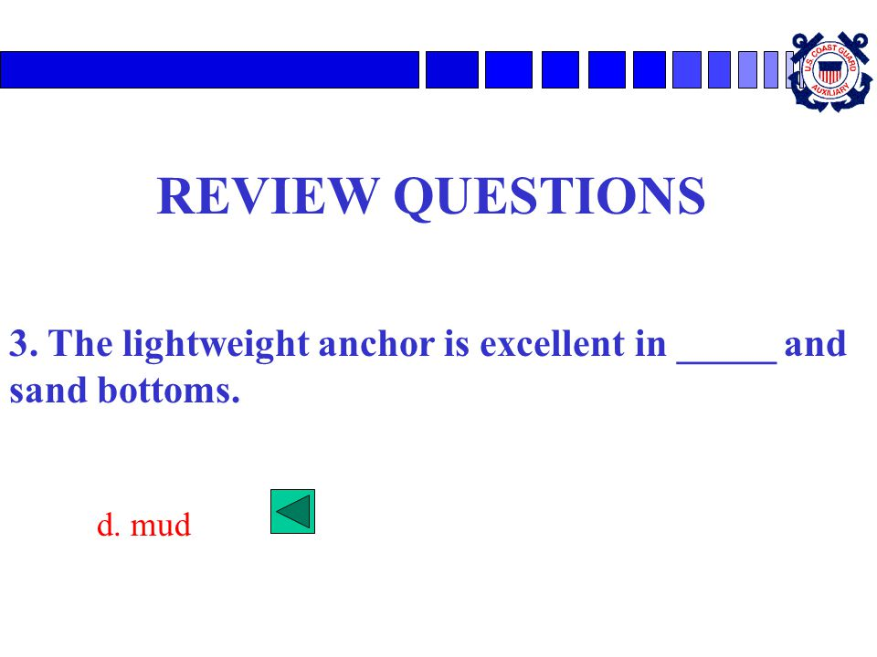 REVIEW QUESTIONS 3. The lightweight anchor is excellent in _____ and sand bottoms. d. mud