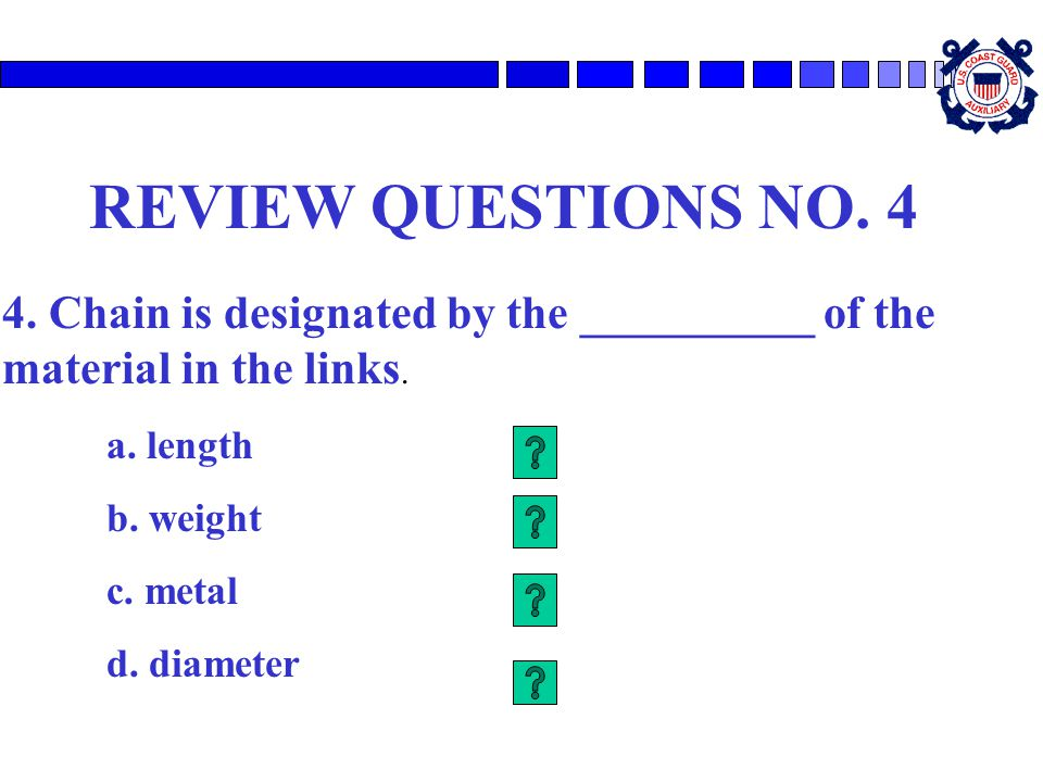 REVIEW QUESTIONS NO. 4 4. Chain is designated by the __________ of the material in the links. a. length.