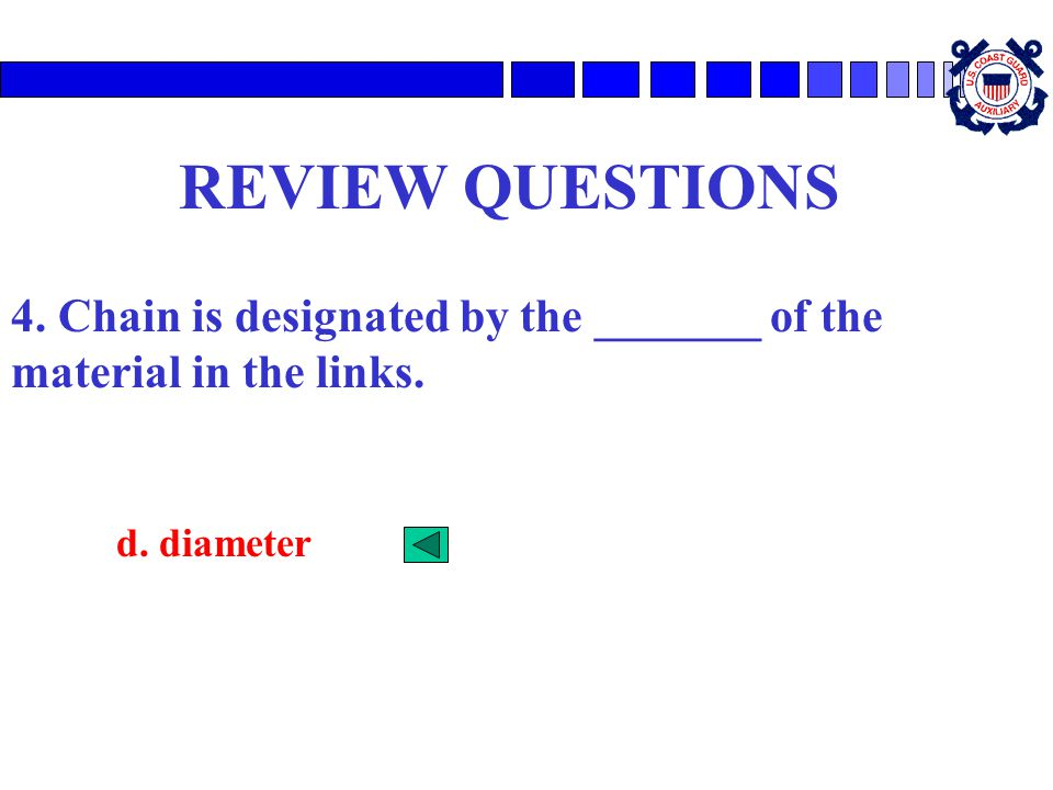 REVIEW QUESTIONS 4. Chain is designated by the _______ of the material in the links. d. diameter