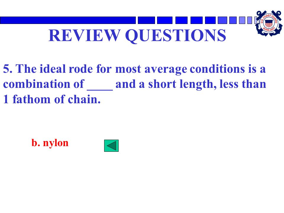 REVIEW QUESTIONS 5. The ideal rode for most average conditions is a combination of ____ and a short length, less than 1 fathom of chain.