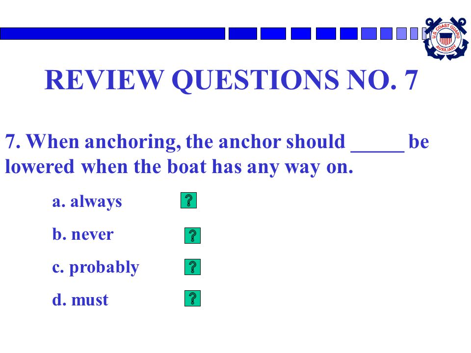 REVIEW QUESTIONS NO. 7 7. When anchoring, the anchor should _____ be lowered when the boat has any way on.