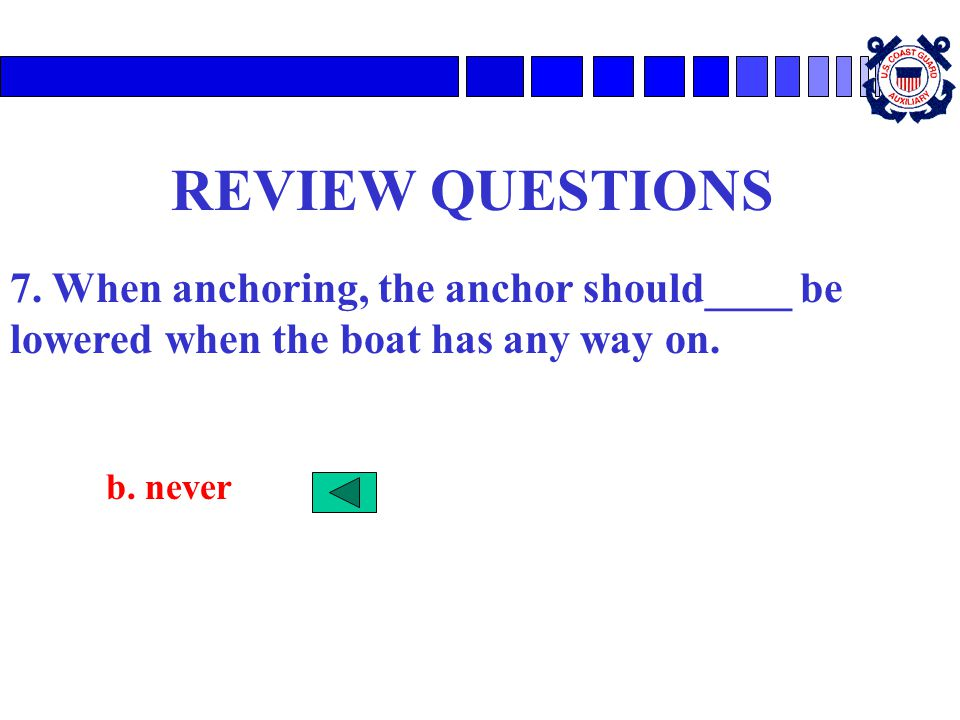 REVIEW QUESTIONS 7. When anchoring, the anchor should____ be lowered when the boat has any way on.