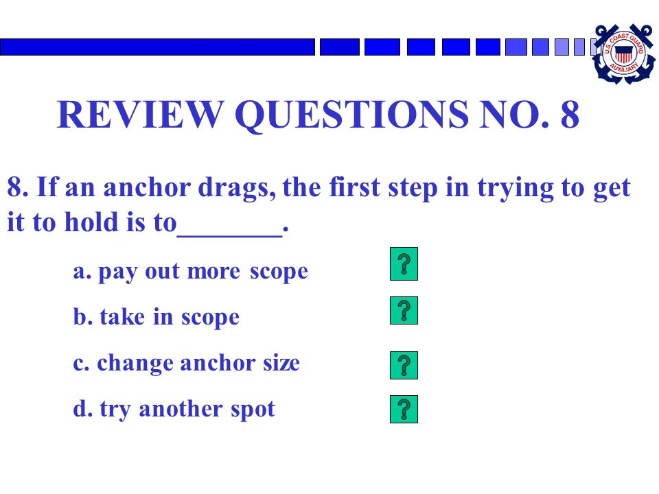 REVIEW QUESTIONS NO. 8 8. If an anchor drags, the first step in trying to get it to hold is to_______.