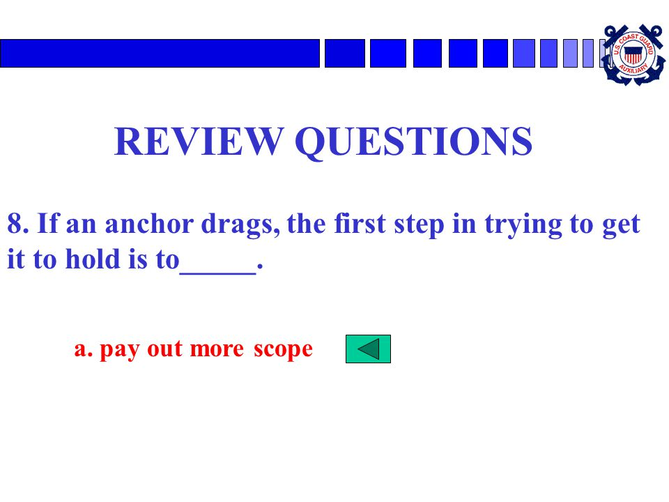 REVIEW QUESTIONS 8. If an anchor drags, the first step in trying to get it to hold is to_____.