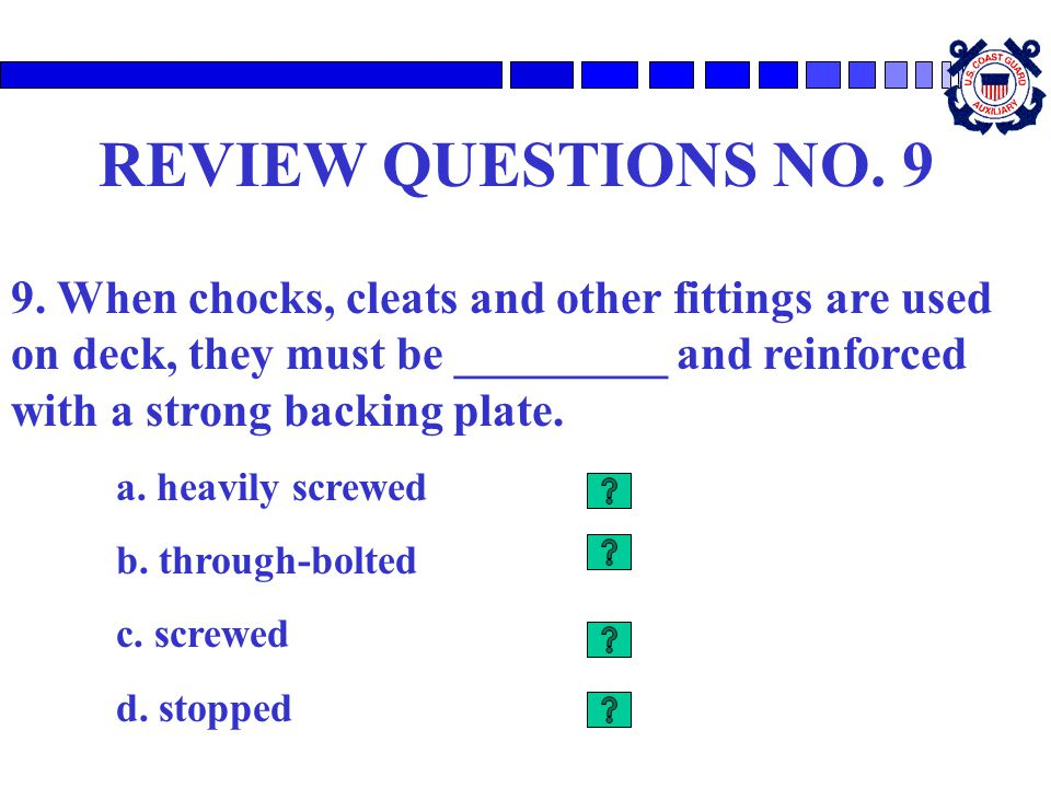 REVIEW QUESTIONS NO. 9 9. When chocks, cleats and other fittings are used on deck, they must be _________ and reinforced with a strong backing plate.