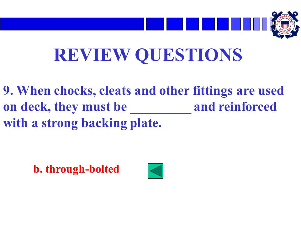 REVIEW QUESTIONS 9. When chocks, cleats and other fittings are used on deck, they must be _________ and reinforced with a strong backing plate.