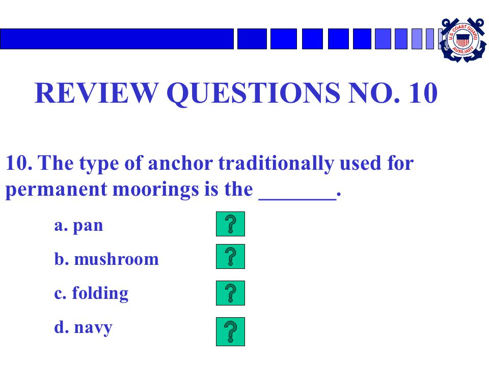 REVIEW QUESTIONS NO. 10 10. The type of anchor traditionally used for permanent moorings is the _______.
