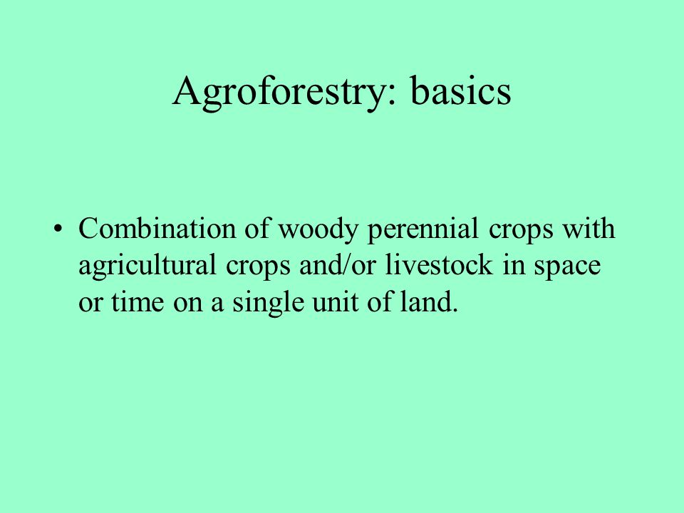 Agroforestry: basics Combination of woody perennial crops with agricultural crops and/or livestock in space or time on a single unit of land.