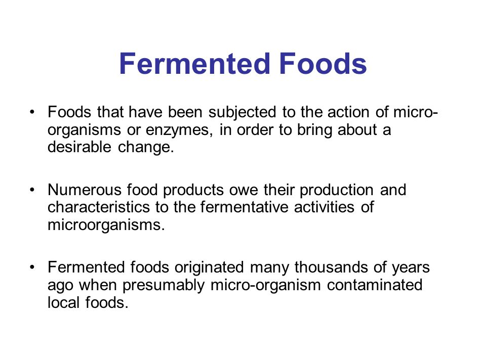 Fermented Foods Foods that have been subjected to the action of micro-organisms or enzymes, in order to bring about a desirable change.