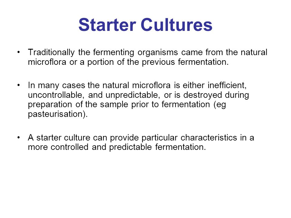 Starter Cultures Traditionally the fermenting organisms came from the natural microflora or a portion of the previous fermentation.