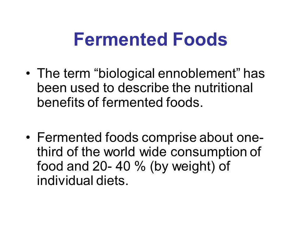 Fermented Foods The term biological ennoblement has been used to describe the nutritional benefits of fermented foods.