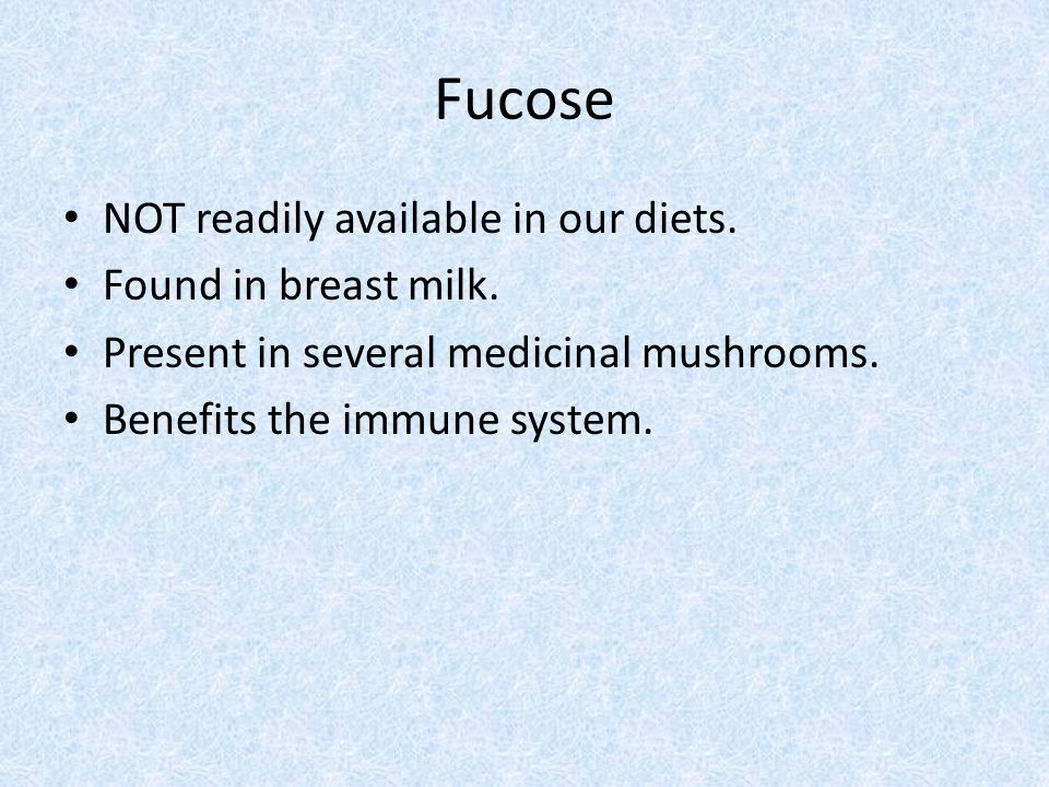 Fucose NOT readily available in our diets. Found in breast milk.
