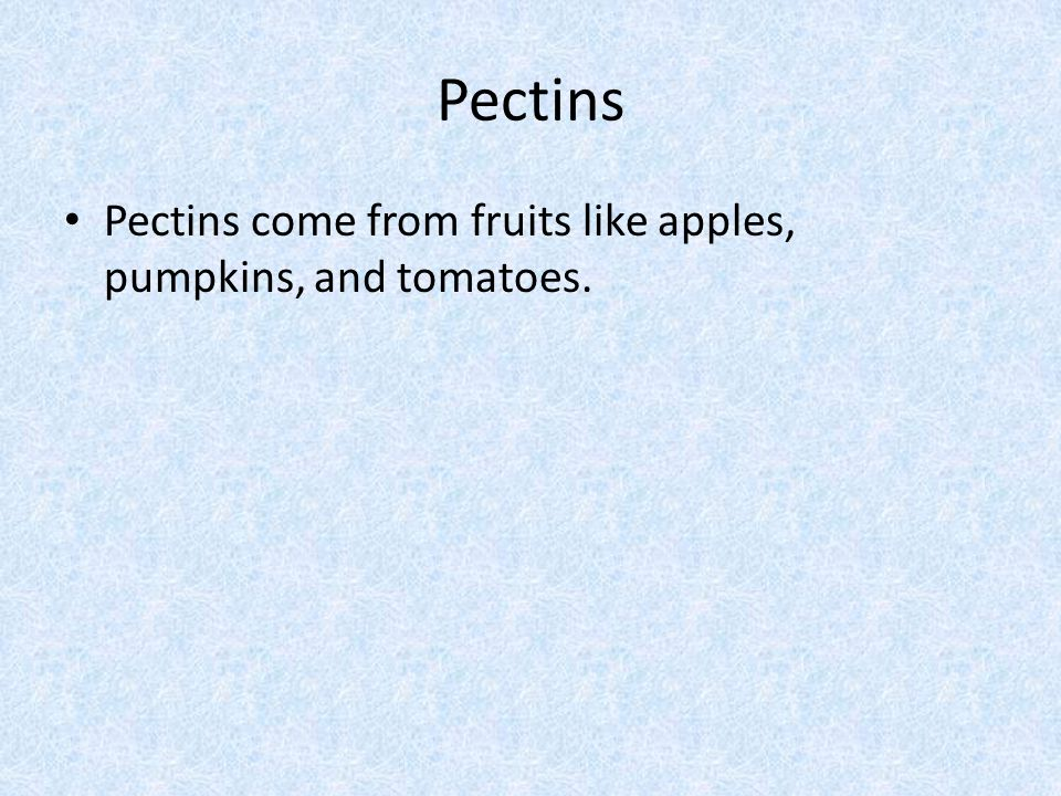 Pectins Pectins come from fruits like apples, pumpkins, and tomatoes.