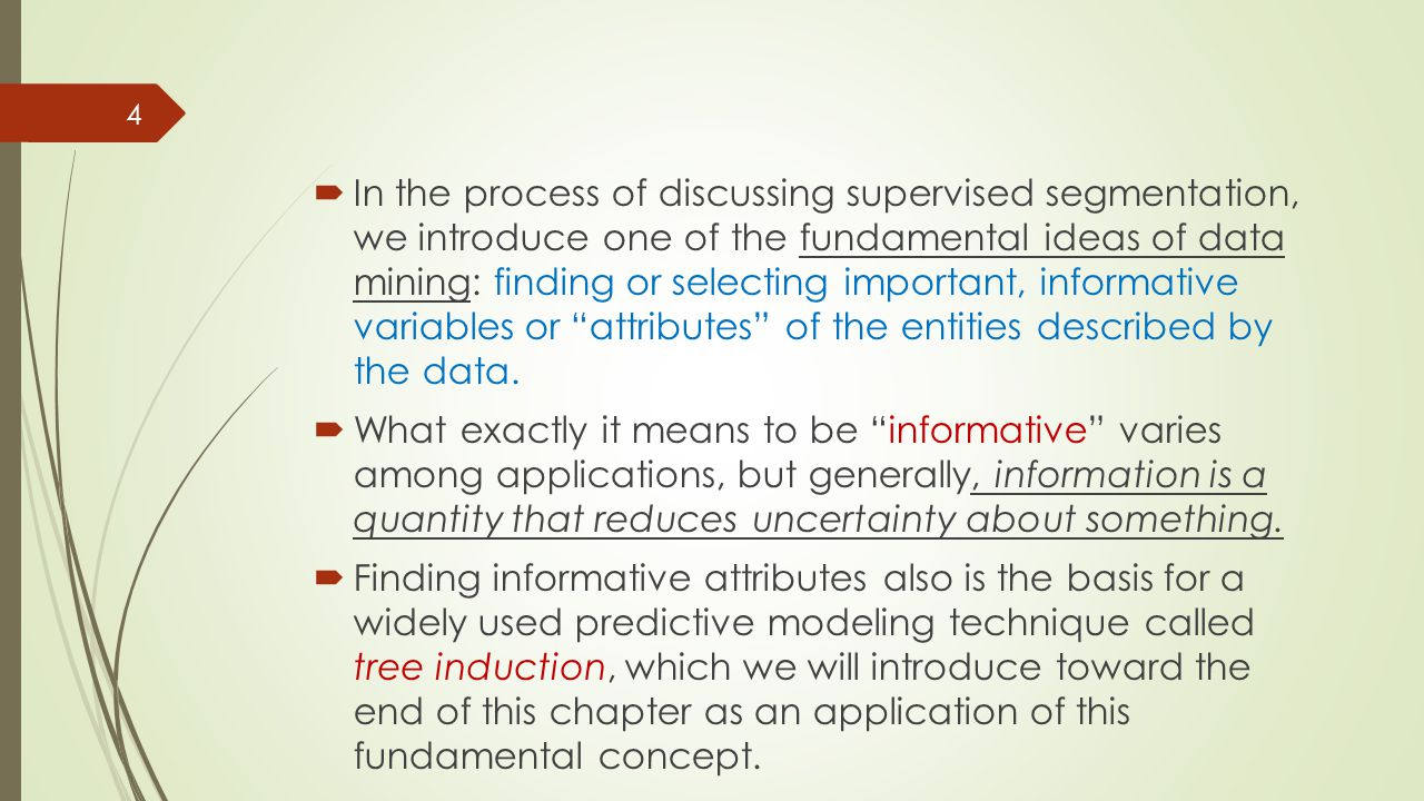 In the process of discussing supervised segmentation, we introduce one of the fundamental ideas of data mining: finding or selecting important, informative variables or attributes of the entities described by the data.