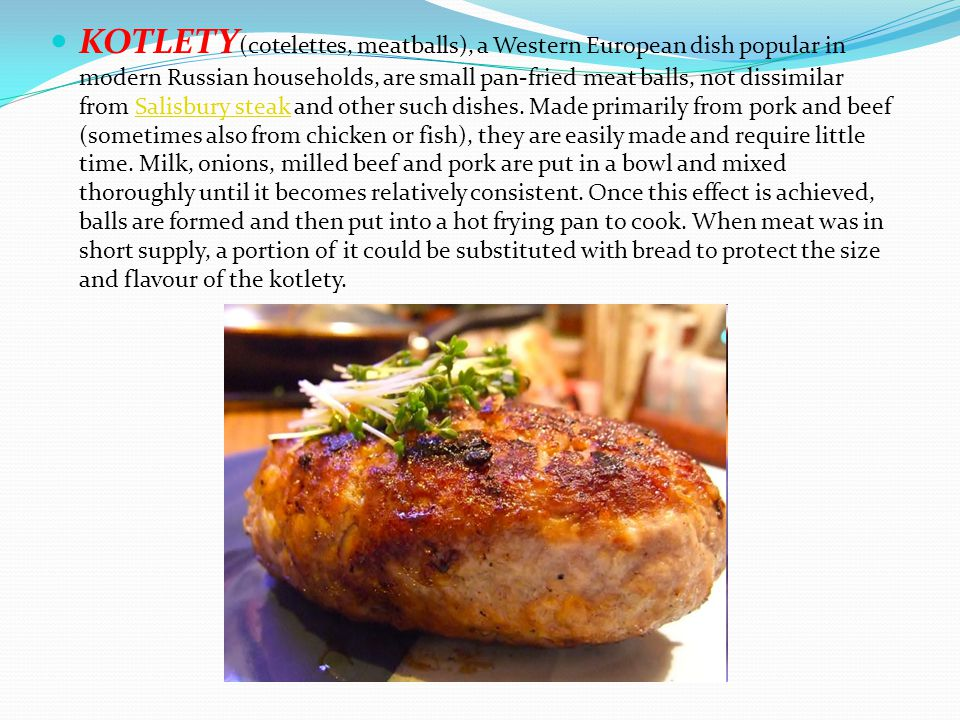 KOTLETY(cotelettes, meatballs), a Western European dish popular in modern Russian households, are small pan-fried meat balls, not dissimilar from Salisbury steak and other such dishes.