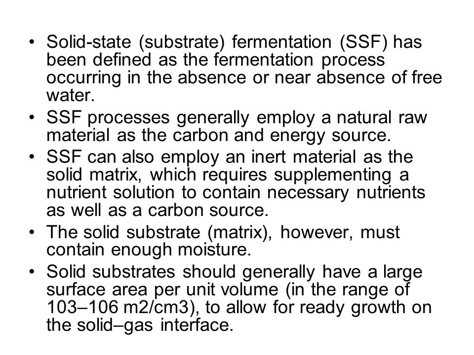 Solid-state (substrate) fermentation (SSF) has been defined as the fermentation process occurring in the absence or near absence of free water.