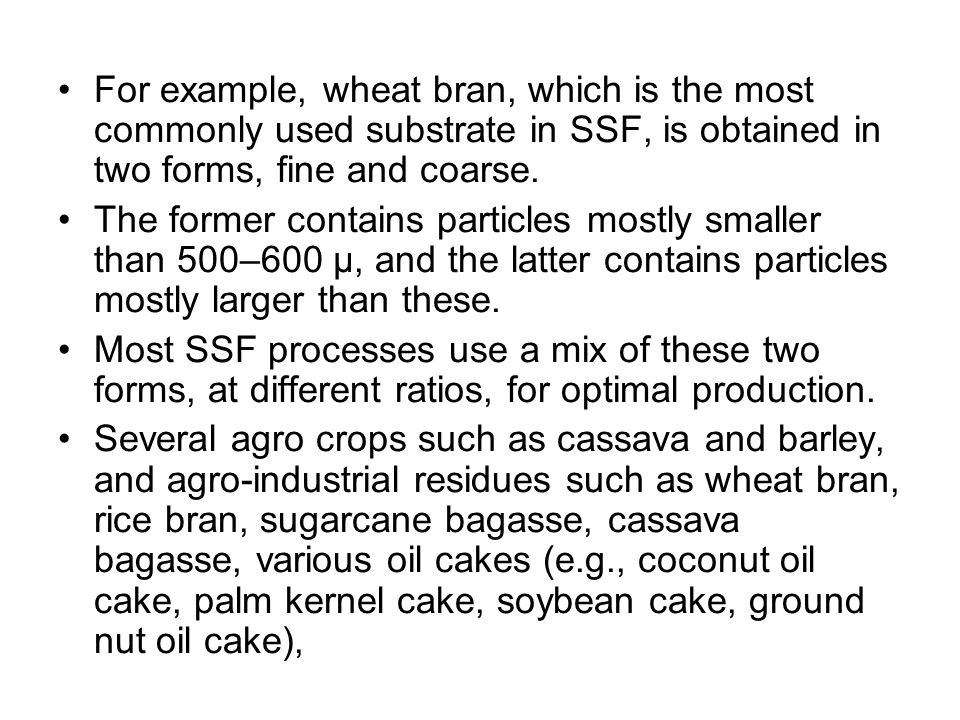 For example, wheat bran, which is the most commonly used substrate in SSF, is obtained in two forms, fine and coarse.