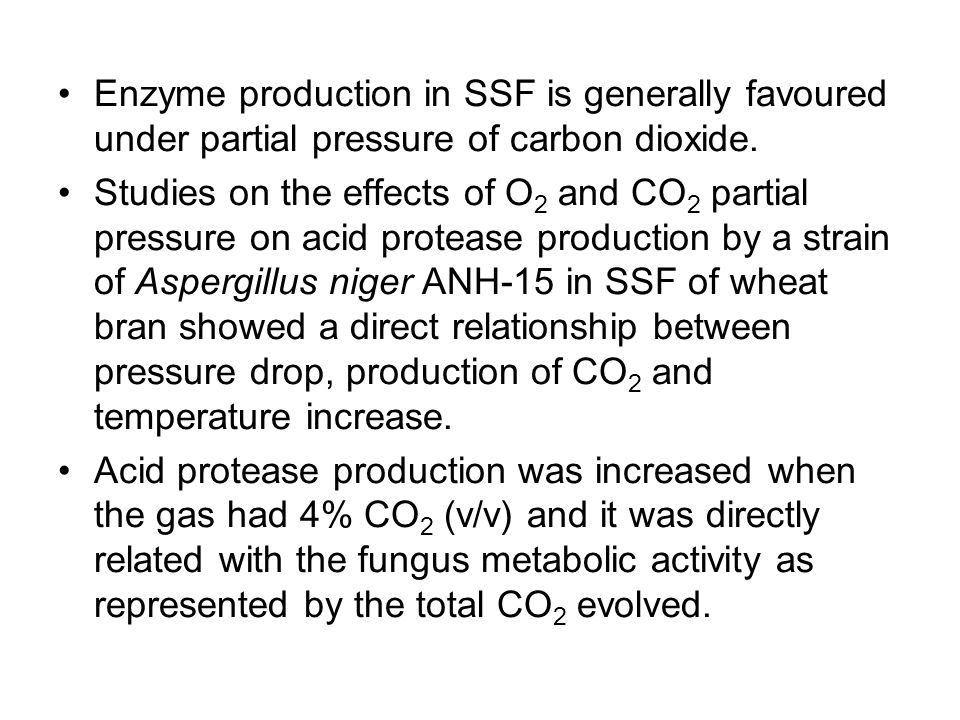 Enzyme production in SSF is generally favoured under partial pressure of carbon dioxide.