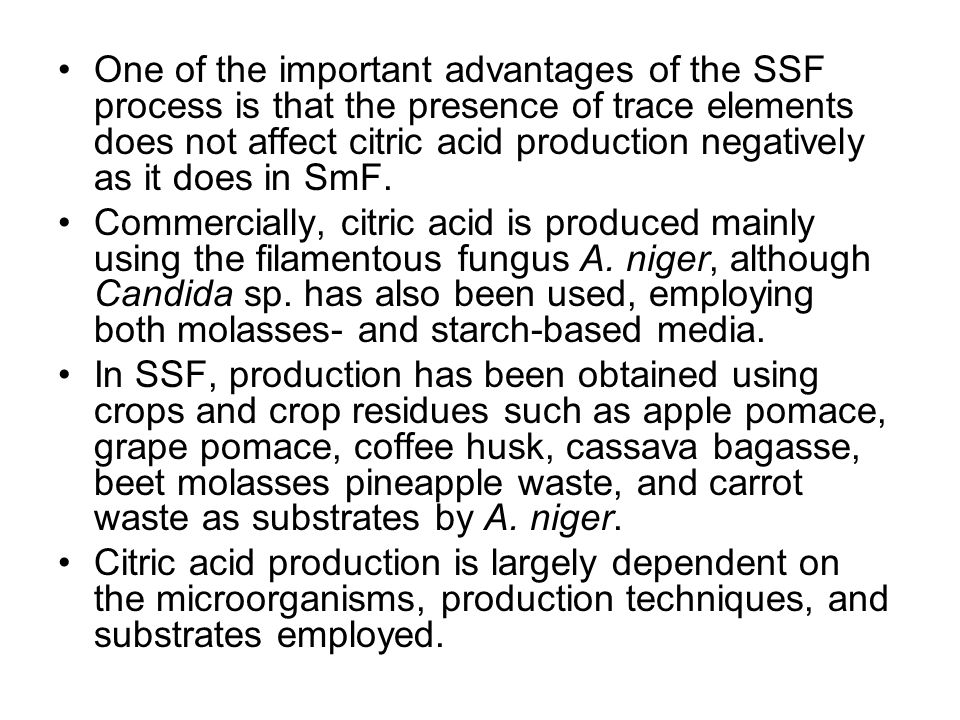 One of the important advantages of the SSF process is that the presence of trace elements does not affect citric acid production negatively as it does in SmF.