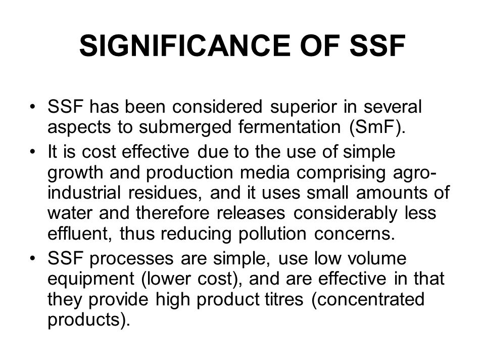 SIGNIFICANCE OF SSF SSF has been considered superior in several aspects to submerged fermentation (SmF).