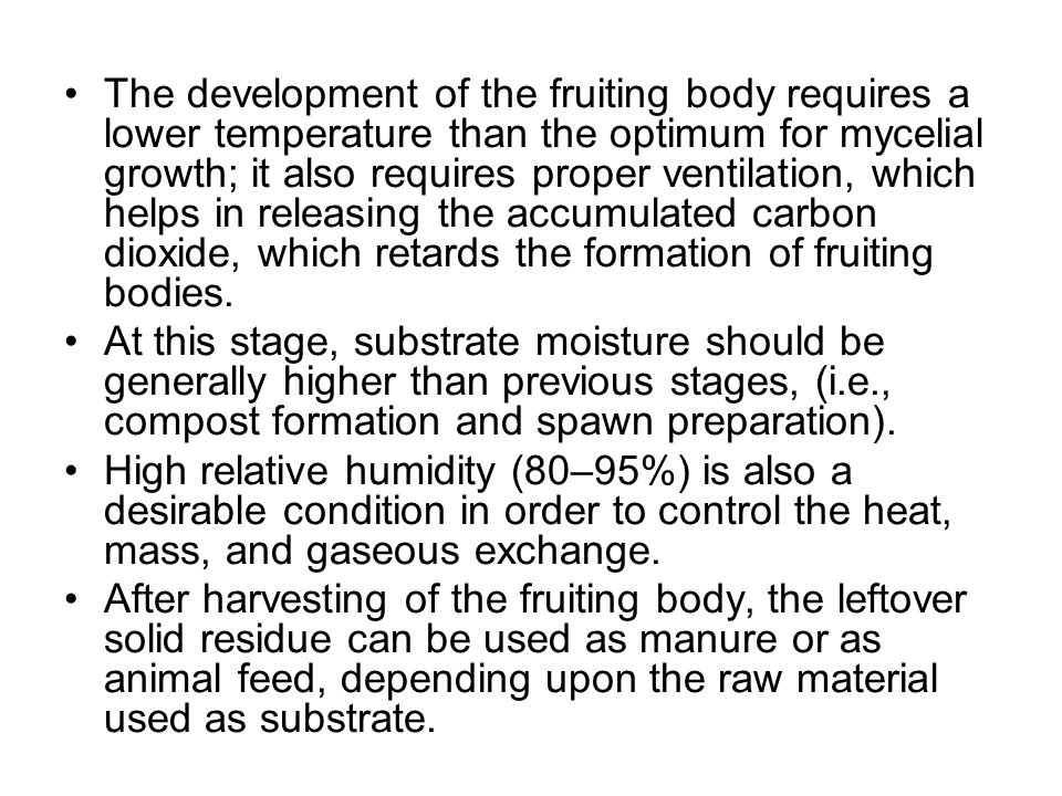 The development of the fruiting body requires a lower temperature than the optimum for mycelial growth; it also requires proper ventilation, which helps in releasing the accumulated carbon dioxide, which retards the formation of fruiting bodies.