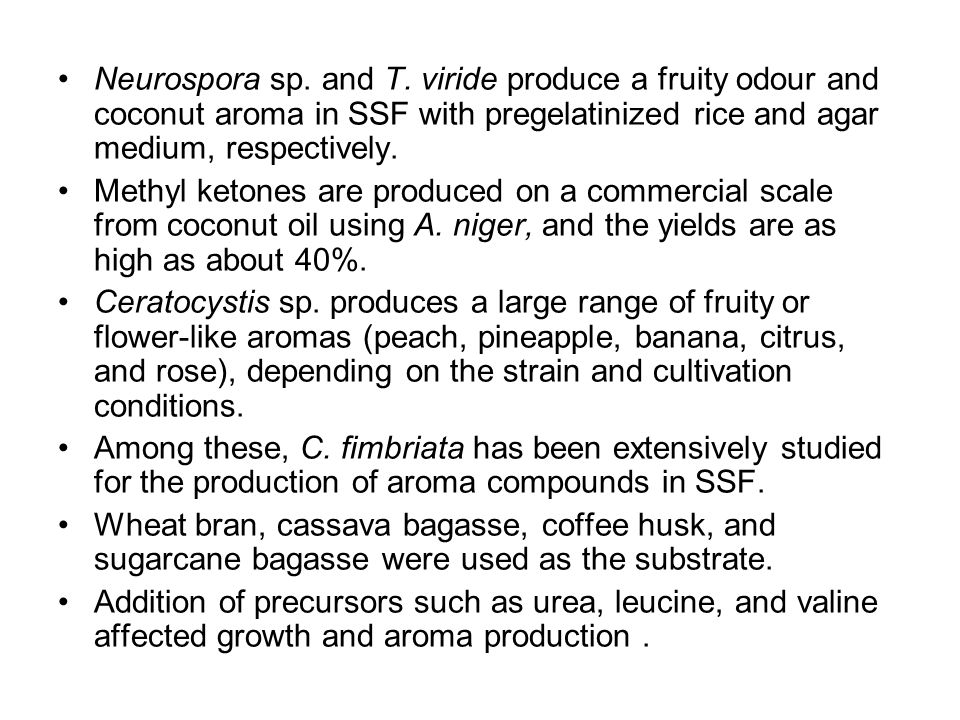 Neurospora sp. and T. viride produce a fruity odour and coconut aroma in SSF with pregelatinized rice and agar medium, respectively.