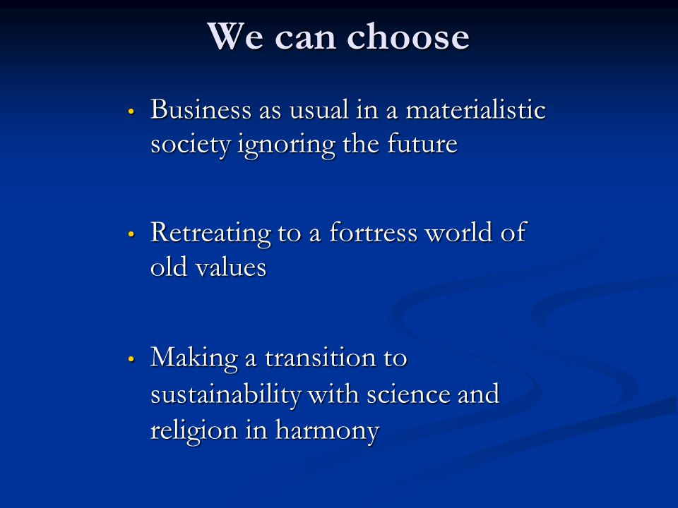 We can choose Business as usual in a materialistic society ignoring the future. Retreating to a fortress world of old values.