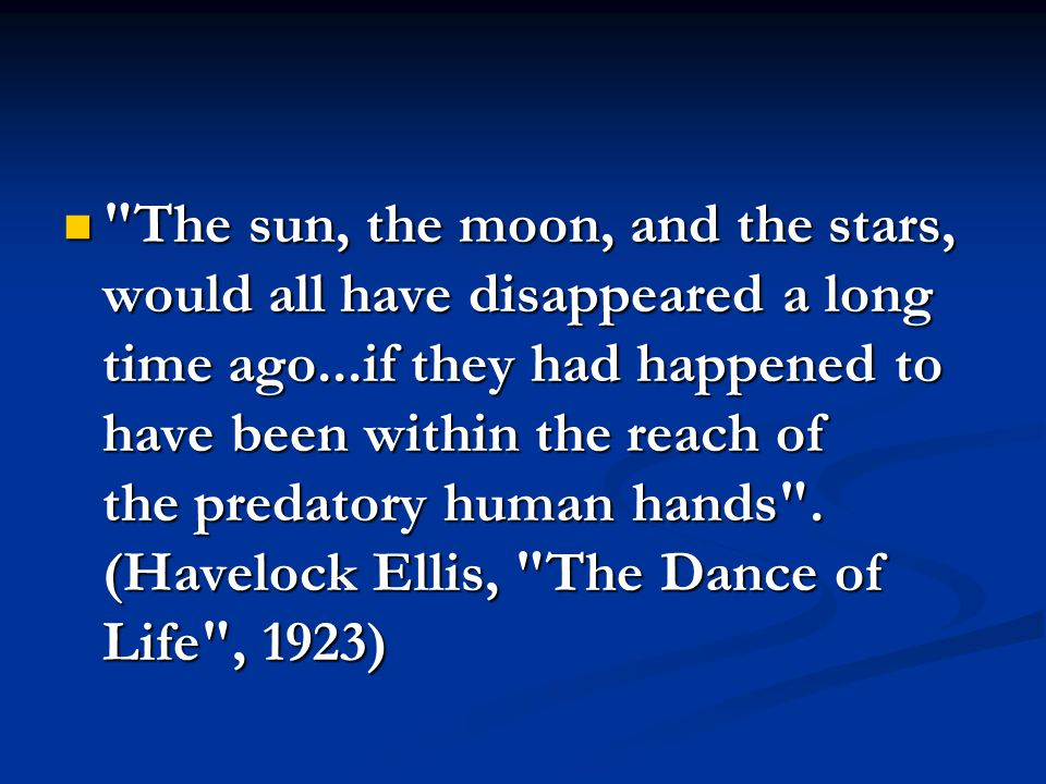 The sun, the moon, and the stars, would all have disappeared a long time ago...if they had happened to have been within the reach of the predatory human hands .