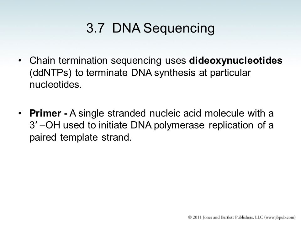 3.7 DNA Sequencing Chain termination sequencing uses dideoxynucleotides (ddNTPs) to terminate DNA synthesis at particular nucleotides.