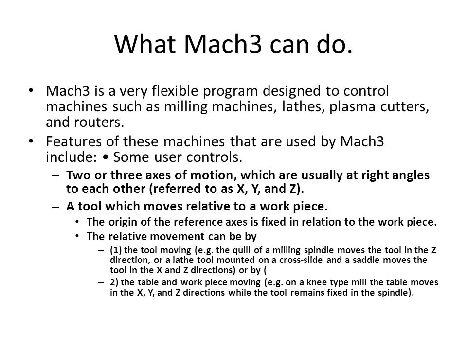 What Mach3 can do. Mach3 is a very flexible program designed to control machines such as milling machines, lathes, plasma cutters, and routers.