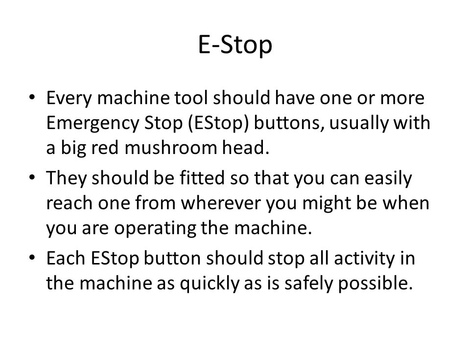 E-Stop Every machine tool should have one or more Emergency Stop (EStop) buttons, usually with a big red mushroom head.