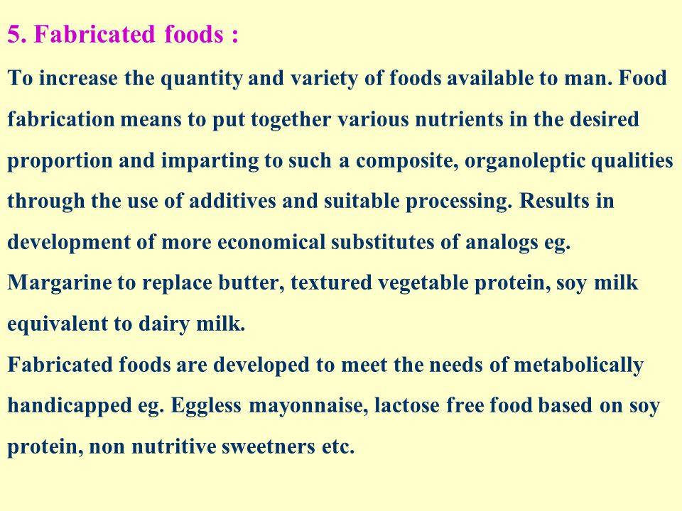 5. Fabricated foods : To increase the quantity and variety of foods available to man.