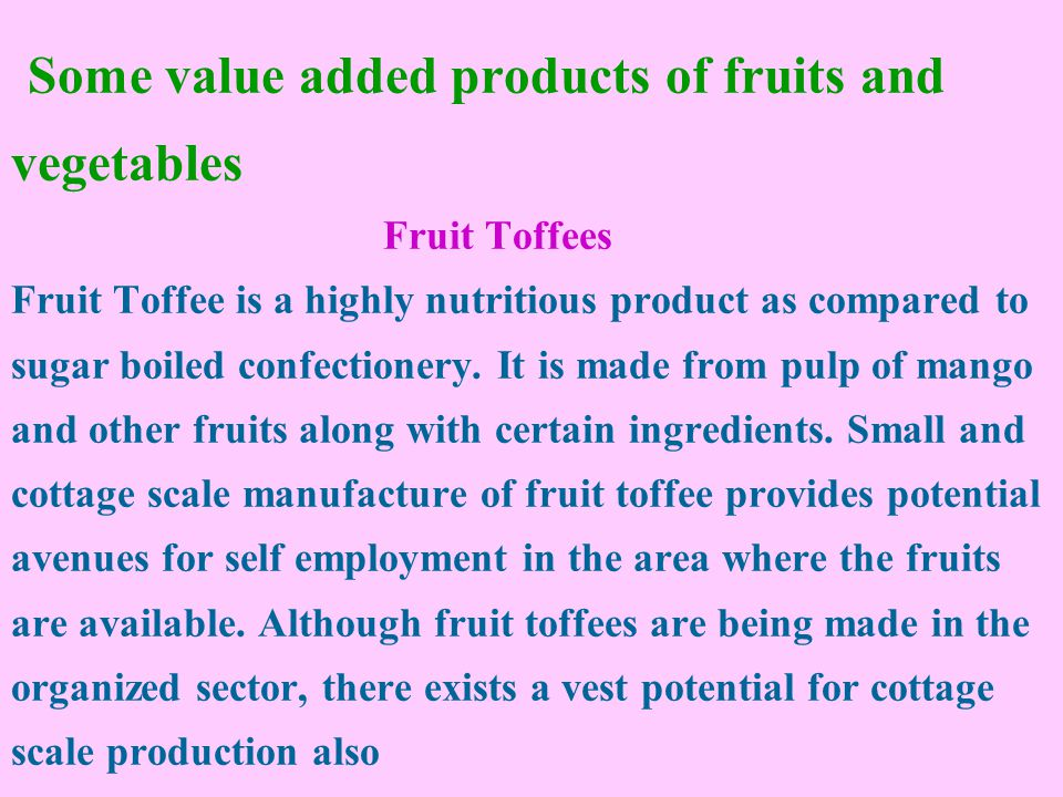 Some value added products of fruits and vegetables Fruit Toffees Fruit Toffee is a highly nutritious product as compared to sugar boiled confectionery.