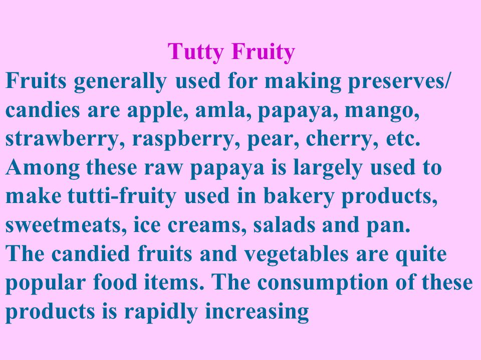 Tutty Fruity Fruits generally used for making preserves/ candies are apple, amla, papaya, mango, strawberry, raspberry, pear, cherry, etc.