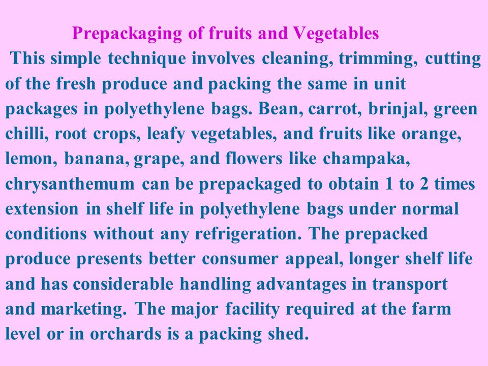 Prepackaging of fruits and Vegetables This simple technique involves cleaning, trimming, cutting of the fresh produce and packing the same in unit packages in polyethylene bags.