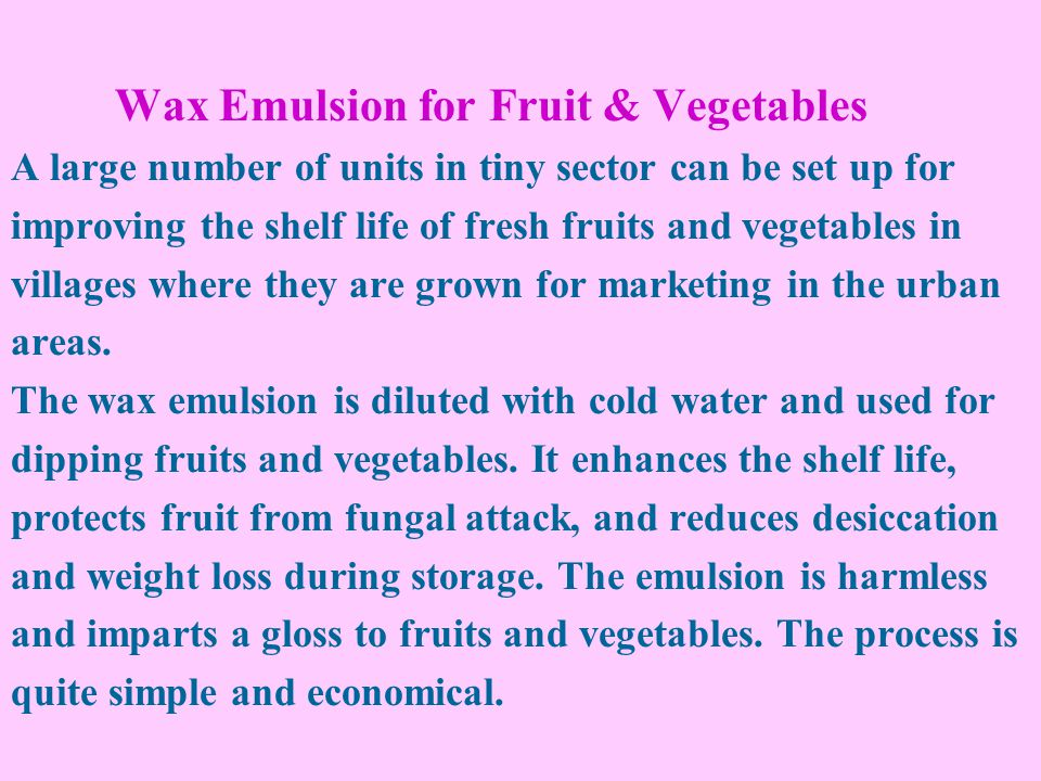 Wax Emulsion for Fruit & Vegetables A large number of units in tiny sector can be set up for improving the shelf life of fresh fruits and vegetables in villages where they are grown for marketing in the urban areas.