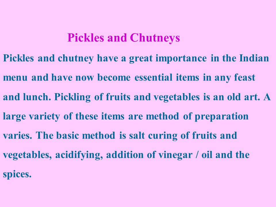 Pickles and Chutneys Pickles and chutney have a great importance in the Indian menu and have now become essential items in any feast and lunch.