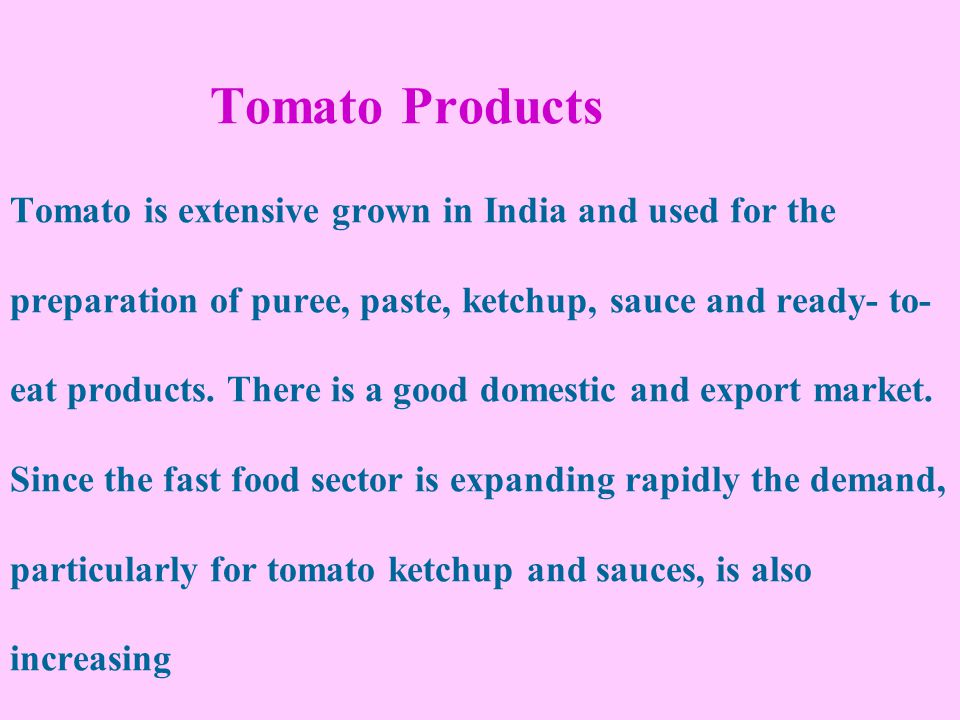 Tomato Products Tomato is extensive grown in India and used for the preparation of puree, paste, ketchup, sauce and ready- to- eat products.